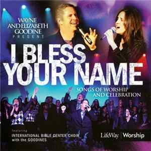 Wayne & Elizabeth Goodine Featuring International Bible Center Choir With The Goodines - I Bless Your Name (Songs Of Worship And Celebration) flac